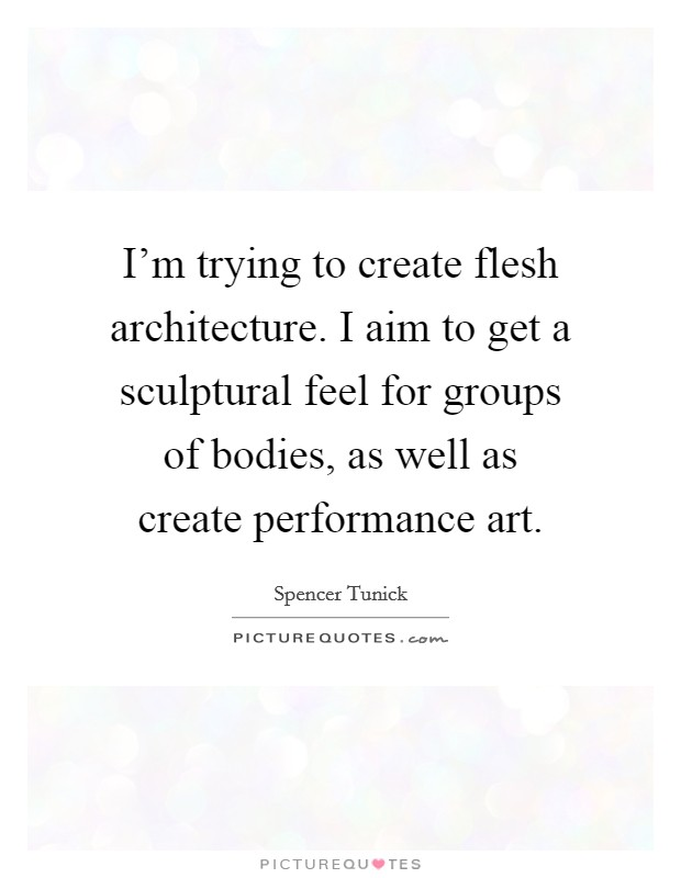 I'm trying to create flesh architecture. I aim to get a sculptural feel for groups of bodies, as well as create performance art Picture Quote #1