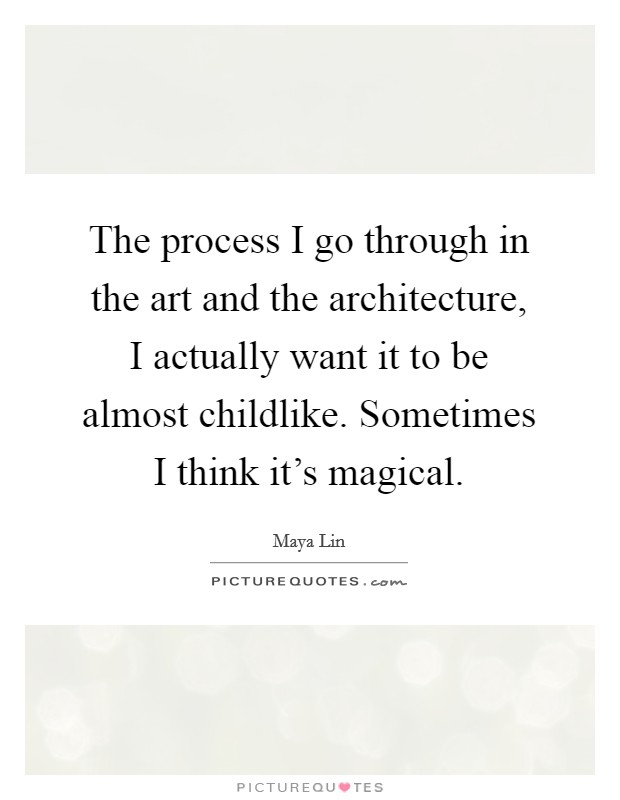 The process I go through in the art and the architecture, I actually want it to be almost childlike. Sometimes I think it's magical Picture Quote #1