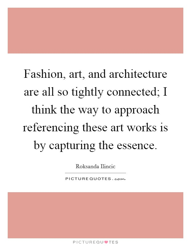 Fashion, art, and architecture are all so tightly connected; I think the way to approach referencing these art works is by capturing the essence Picture Quote #1