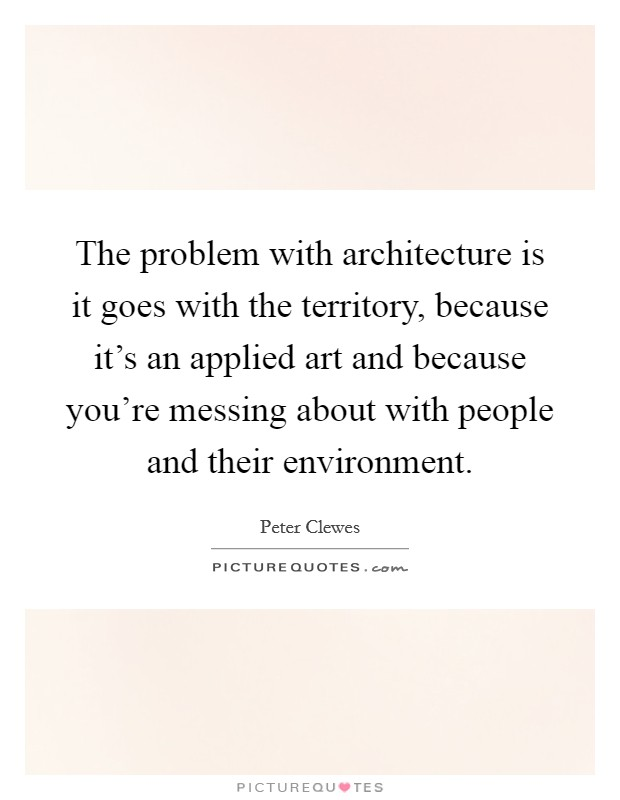The problem with architecture is it goes with the territory, because it's an applied art and because you're messing about with people and their environment Picture Quote #1