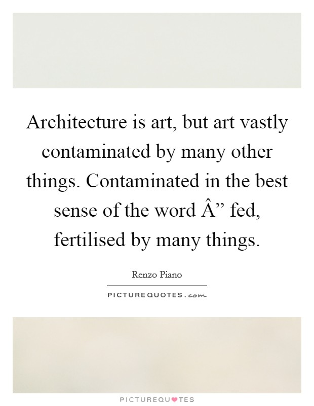 "Architecture is art, but art vastly contaminated by many other things. Contaminated in the best sense of the word "" fed, fertilised by many things Picture Quote #1"