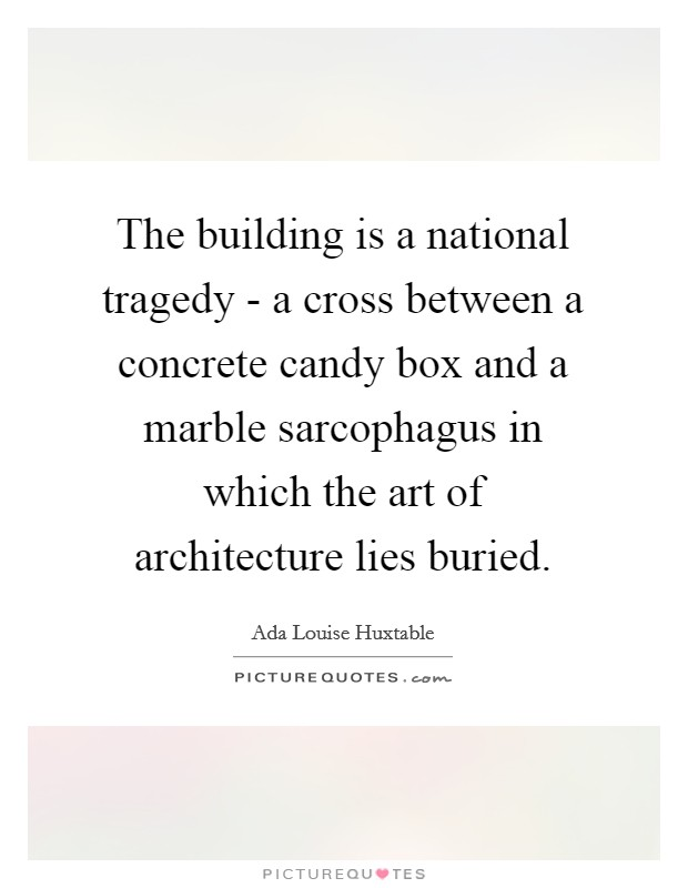 The building is a national tragedy - a cross between a concrete candy box and a marble sarcophagus in which the art of architecture lies buried Picture Quote #1