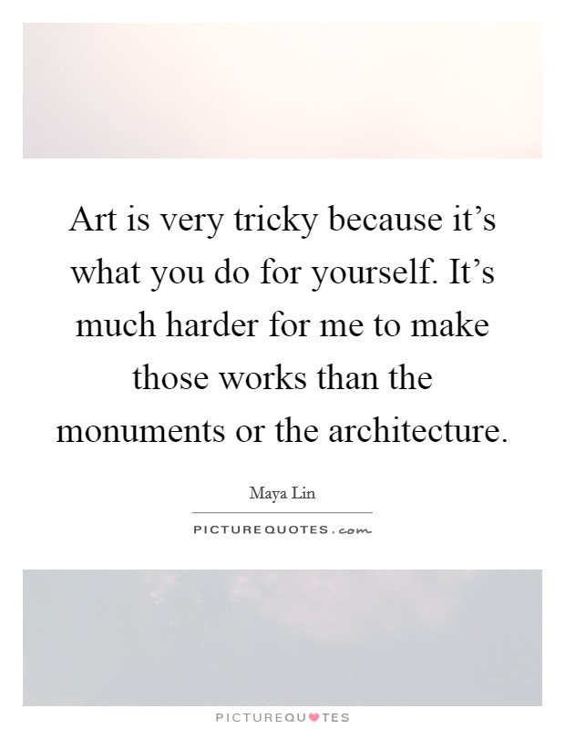 Art is very tricky because it's what you do for yourself. It's much harder for me to make those works than the monuments or the architecture Picture Quote #1