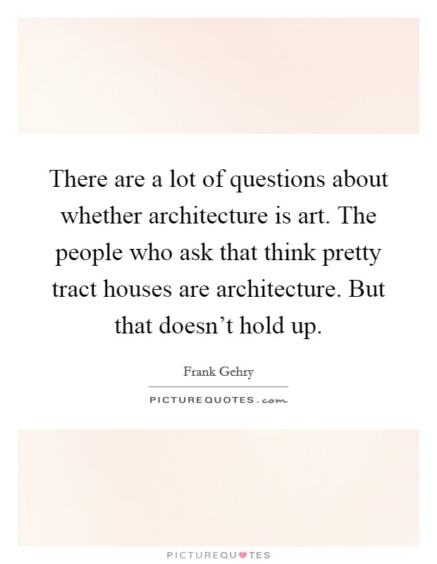 There are a lot of questions about whether architecture is art. The people who ask that think pretty tract houses are architecture. But that doesn't hold up Picture Quote #1