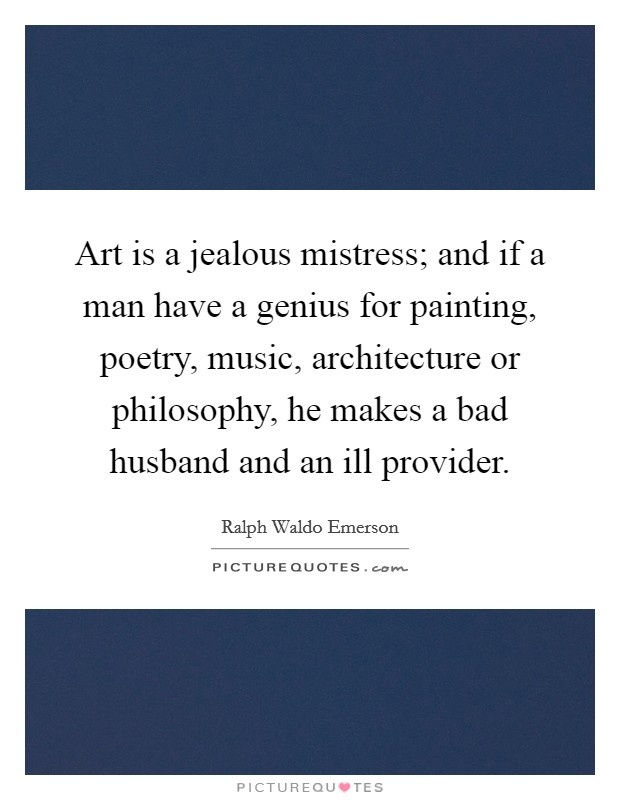 Art is a jealous mistress; and if a man have a genius for painting, poetry, music, architecture or philosophy, he makes a bad husband and an ill provider Picture Quote #1