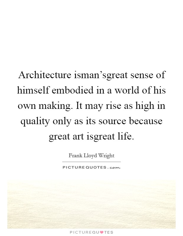 Architecture isman'sgreat sense of himself embodied in a world of his own making. It may rise as high in quality only as its source because great art isgreat life Picture Quote #1