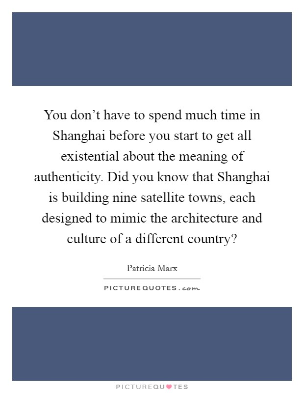 You don't have to spend much time in Shanghai before you start to get all existential about the meaning of authenticity. Did you know that Shanghai is building nine satellite towns, each designed to mimic the architecture and culture of a different country? Picture Quote #1