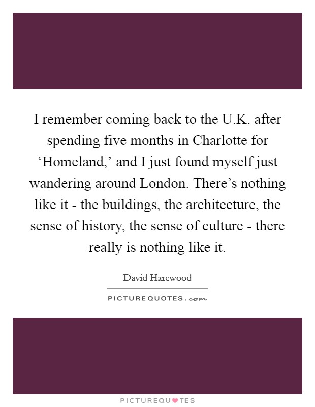 I remember coming back to the U.K. after spending five months in Charlotte for 'Homeland,' and I just found myself just wandering around London. There's nothing like it - the buildings, the architecture, the sense of history, the sense of culture - there really is nothing like it Picture Quote #1