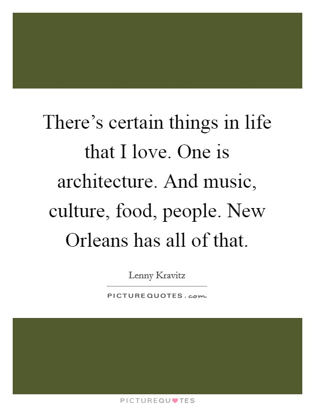 There's certain things in life that I love. One is architecture. And music, culture, food, people. New Orleans has all of that. Picture Quote #1