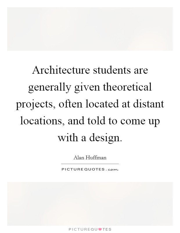 Architecture students are generally given theoretical projects, often located at distant locations, and told to come up with a design Picture Quote #1