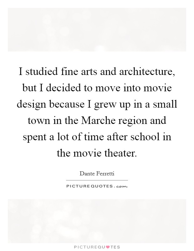 I studied fine arts and architecture, but I decided to move into movie design because I grew up in a small town in the Marche region and spent a lot of time after school in the movie theater Picture Quote #1