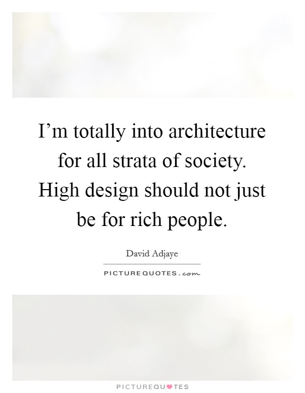 I'm totally into architecture for all strata of society. High design should not just be for rich people Picture Quote #1