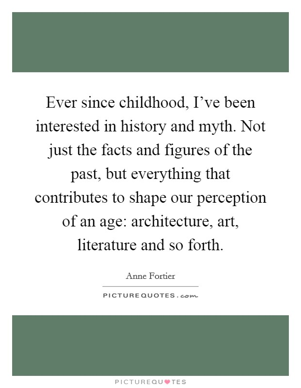 Ever since childhood, I've been interested in history and myth. Not just the facts and figures of the past, but everything that contributes to shape our perception of an age: architecture, art, literature and so forth Picture Quote #1
