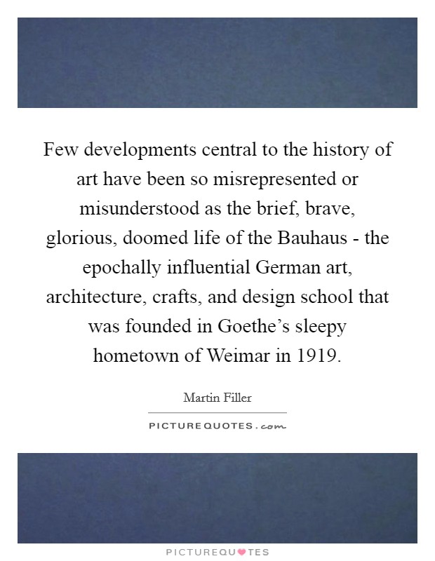 Few developments central to the history of art have been so misrepresented or misunderstood as the brief, brave, glorious, doomed life of the Bauhaus - the epochally influential German art, architecture, crafts, and design school that was founded in Goethe's sleepy hometown of Weimar in 1919 Picture Quote #1