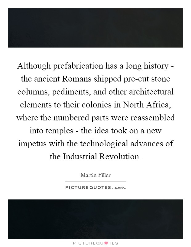 Although prefabrication has a long history - the ancient Romans shipped pre-cut stone columns, pediments, and other architectural elements to their colonies in North Africa, where the numbered parts were reassembled into temples - the idea took on a new impetus with the technological advances of the Industrial Revolution Picture Quote #1