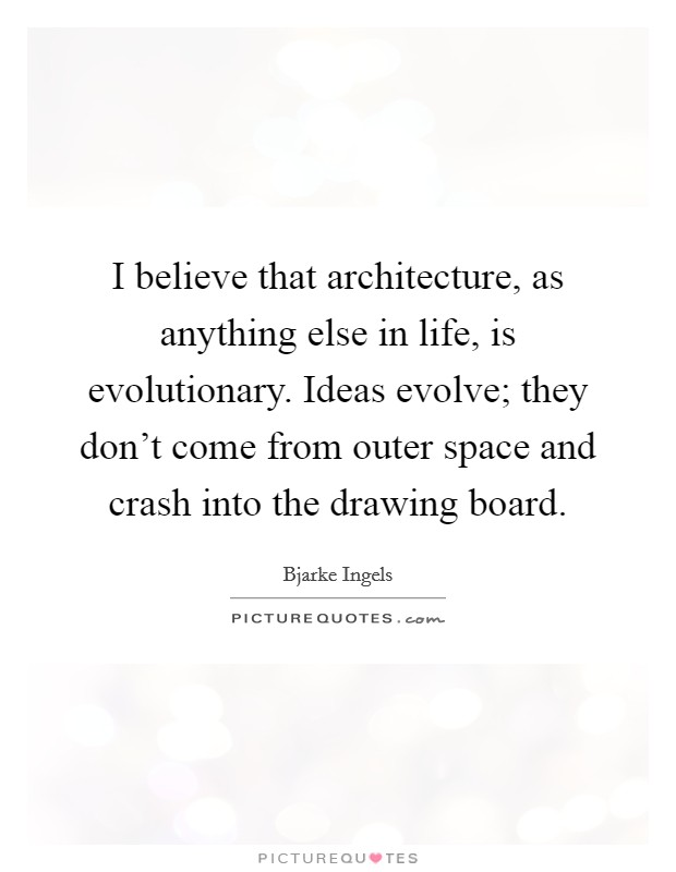I believe that architecture, as anything else in life, is evolutionary. Ideas evolve; they don't come from outer space and crash into the drawing board. Picture Quote #1