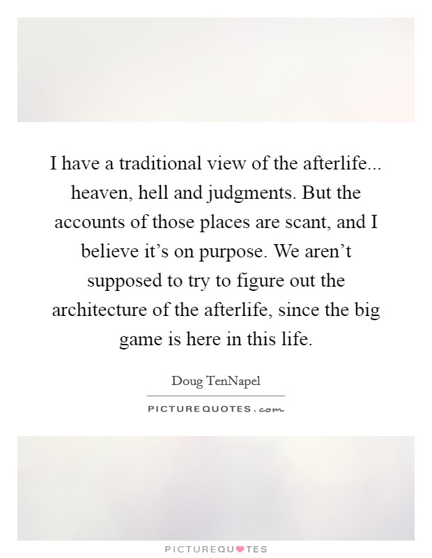 I have a traditional view of the afterlife... heaven, hell and judgments. But the accounts of those places are scant, and I believe it's on purpose. We aren't supposed to try to figure out the architecture of the afterlife, since the big game is here in this life Picture Quote #1
