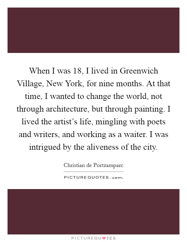When I was 18, I lived in Greenwich Village, New York, for nine months. At that time, I wanted to change the world, not through architecture, but through painting. I lived the artist's life, mingling with poets and writers, and working as a waiter. I was intrigued by the aliveness of the city Picture Quote #1