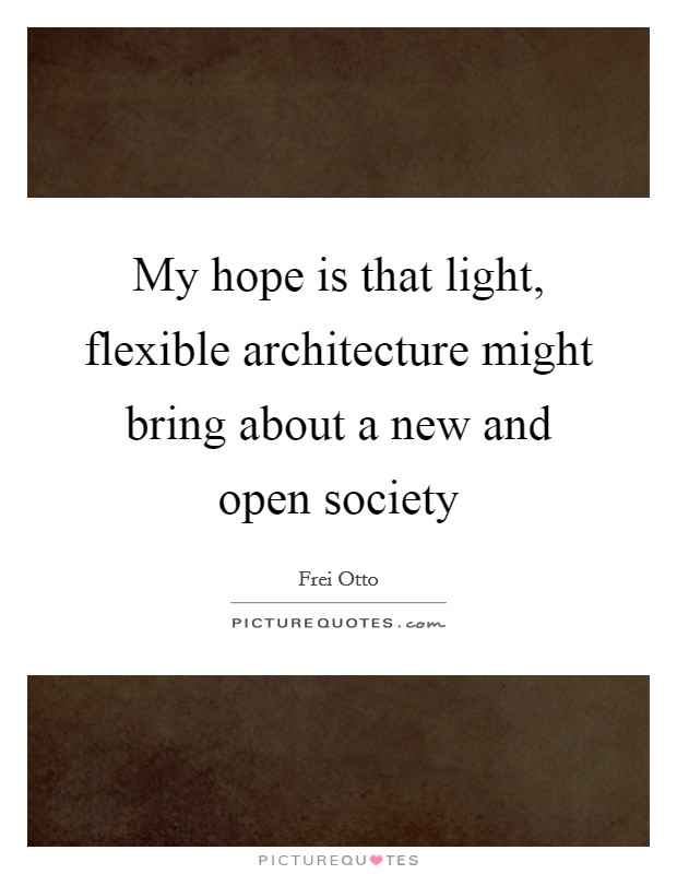 My hope is that light, flexible architecture might bring about a new and open society Picture Quote #1