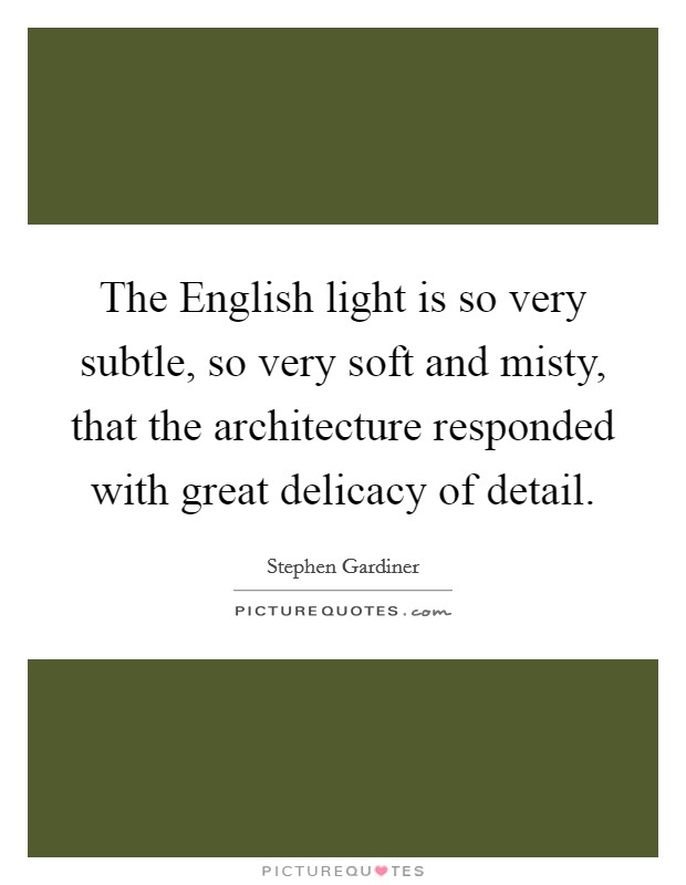 The English light is so very subtle, so very soft and misty, that the architecture responded with great delicacy of detail Picture Quote #1