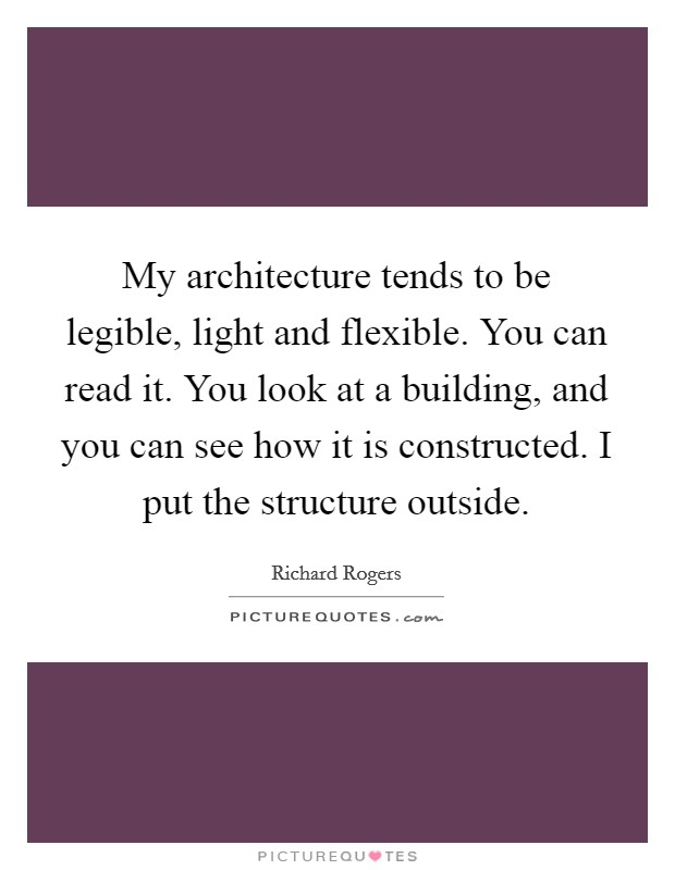 My architecture tends to be legible, light and flexible. You can read it. You look at a building, and you can see how it is constructed. I put the structure outside Picture Quote #1