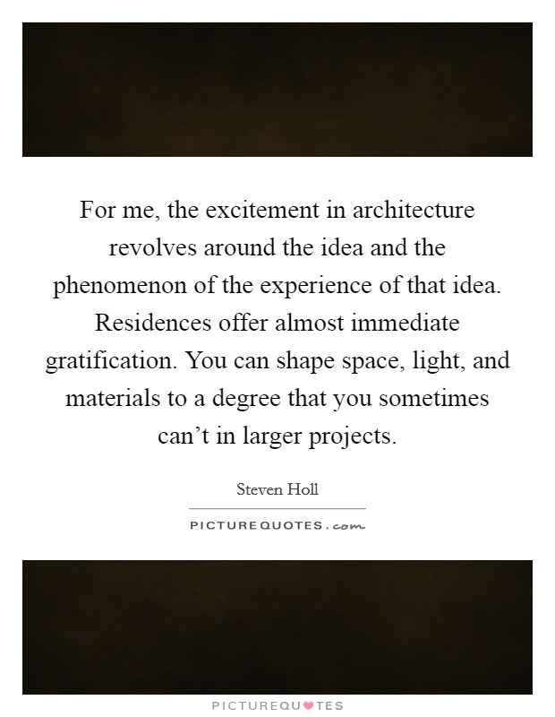 For me, the excitement in architecture revolves around the idea and the phenomenon of the experience of that idea. Residences offer almost immediate gratification. You can shape space, light, and materials to a degree that you sometimes can't in larger projects Picture Quote #1