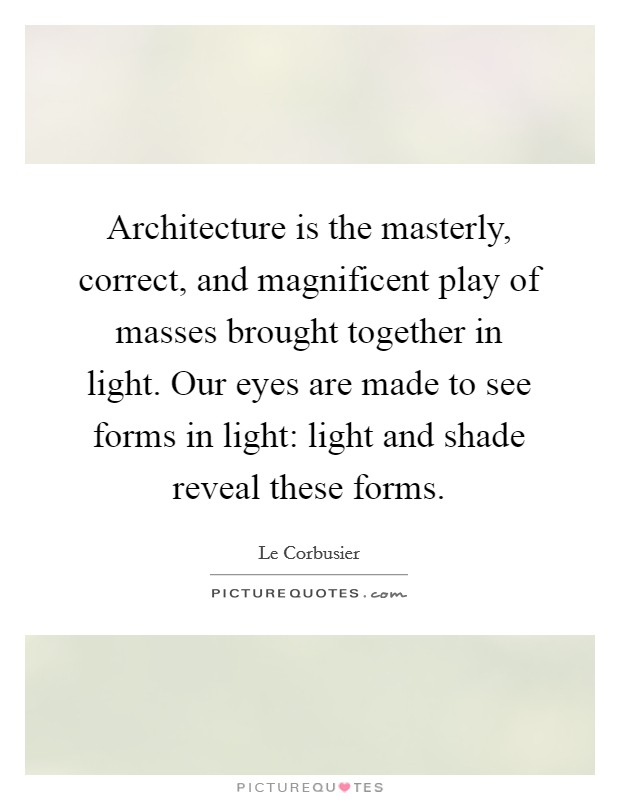 Architecture is the masterly, correct, and magnificent play of masses brought together in light. Our eyes are made to see forms in light: light and shade reveal these forms Picture Quote #1
