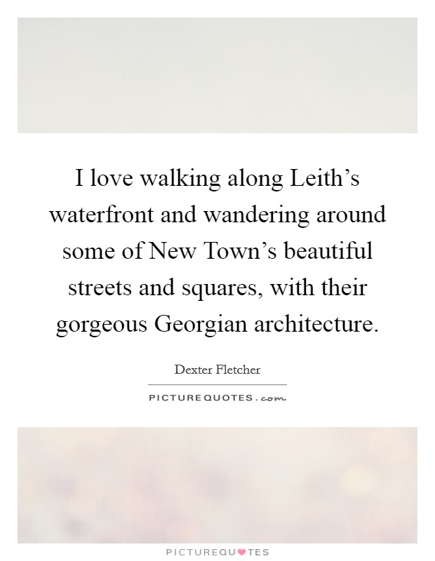 I love walking along Leith's waterfront and wandering around some of New Town's beautiful streets and squares, with their gorgeous Georgian architecture Picture Quote #1