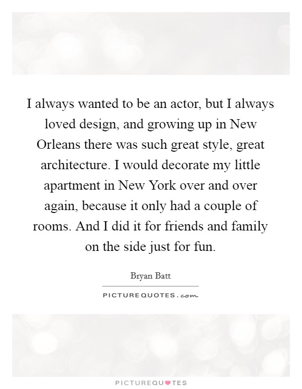 I always wanted to be an actor, but I always loved design, and growing up in New Orleans there was such great style, great architecture. I would decorate my little apartment in New York over and over again, because it only had a couple of rooms. And I did it for friends and family on the side just for fun Picture Quote #1
