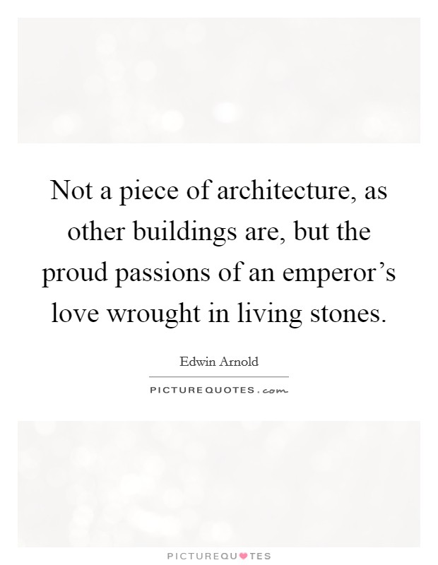 Not a piece of architecture, as other buildings are, but the proud passions of an emperor's love wrought in living stones Picture Quote #1