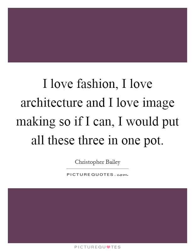 I love fashion, I love architecture and I love image making so if I can, I would put all these three in one pot Picture Quote #1