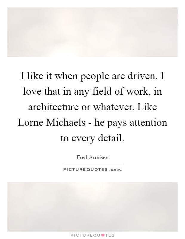 I like it when people are driven. I love that in any field of work, in architecture or whatever. Like Lorne Michaels - he pays attention to every detail Picture Quote #1