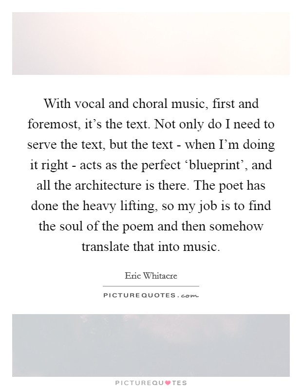 With vocal and choral music, first and foremost, it's the text. Not only do I need to serve the text, but the text - when I'm doing it right - acts as the perfect 'blueprint', and all the architecture is there. The poet has done the heavy lifting, so my job is to find the soul of the poem and then somehow translate that into music Picture Quote #1