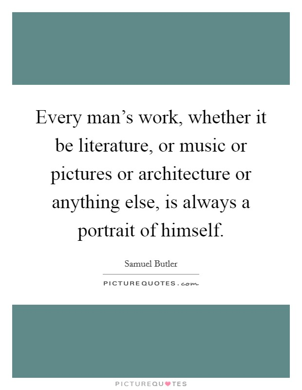 Every man's work, whether it be literature, or music or pictures or architecture or anything else, is always a portrait of himself Picture Quote #1