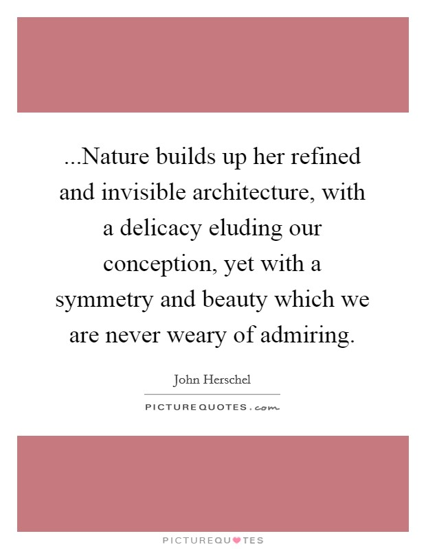 ...Nature builds up her refined and invisible architecture, with a delicacy eluding our conception, yet with a symmetry and beauty which we are never weary of admiring Picture Quote #1