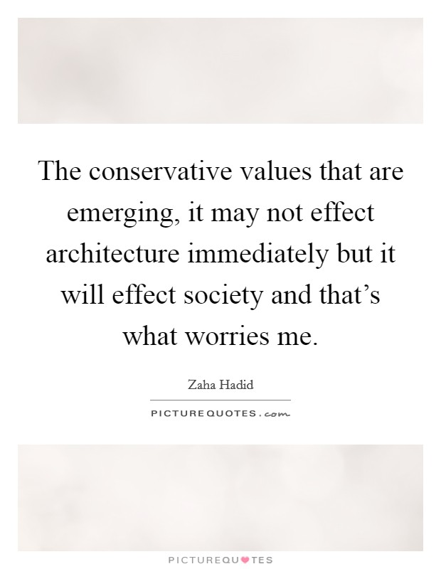 The conservative values that are emerging, it may not effect architecture immediately but it will effect society and that's what worries me Picture Quote #1