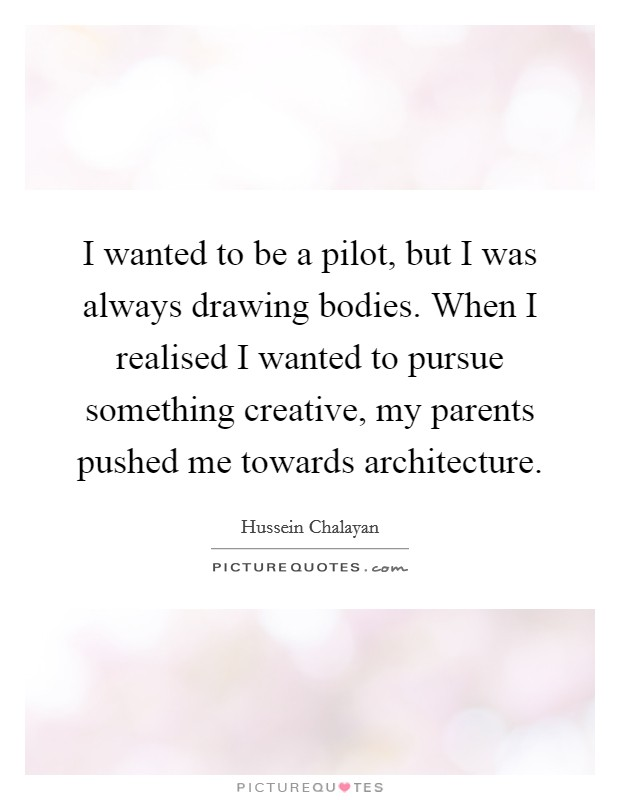 I wanted to be a pilot, but I was always drawing bodies. When I realised I wanted to pursue something creative, my parents pushed me towards architecture Picture Quote #1