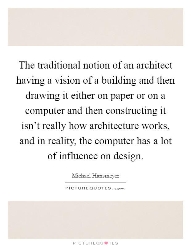 The traditional notion of an architect having a vision of a building and then drawing it either on paper or on a computer and then constructing it isn't really how architecture works, and in reality, the computer has a lot of influence on design Picture Quote #1
