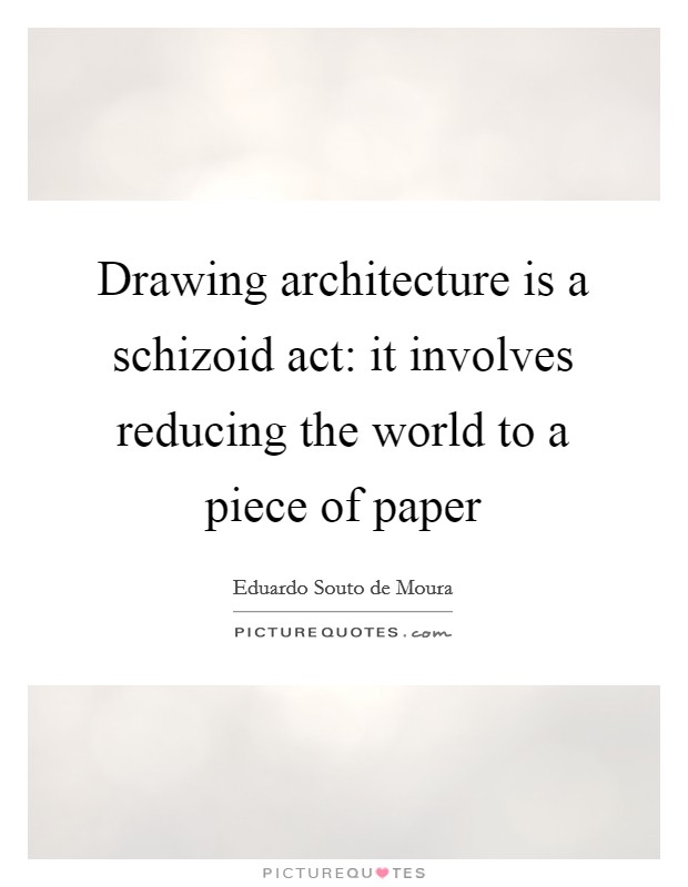 Drawing architecture is a schizoid act: it involves reducing the world to a piece of paper Picture Quote #1