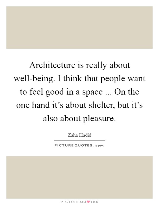 Architecture is really about well-being. I think that people want to feel good in a space ... On the one hand it's about shelter, but it's also about pleasure Picture Quote #1