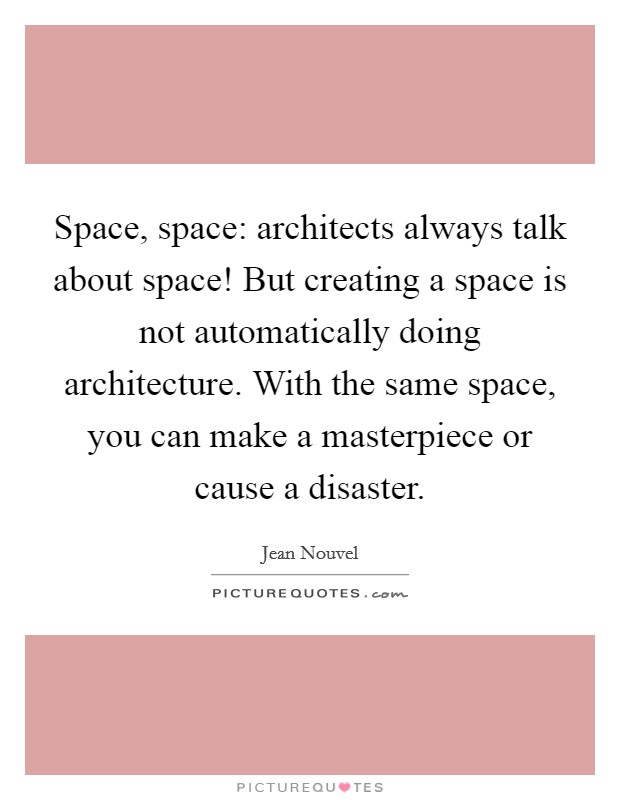 Space, space: architects always talk about space! But creating a space is not automatically doing architecture. With the same space, you can make a masterpiece or cause a disaster Picture Quote #1