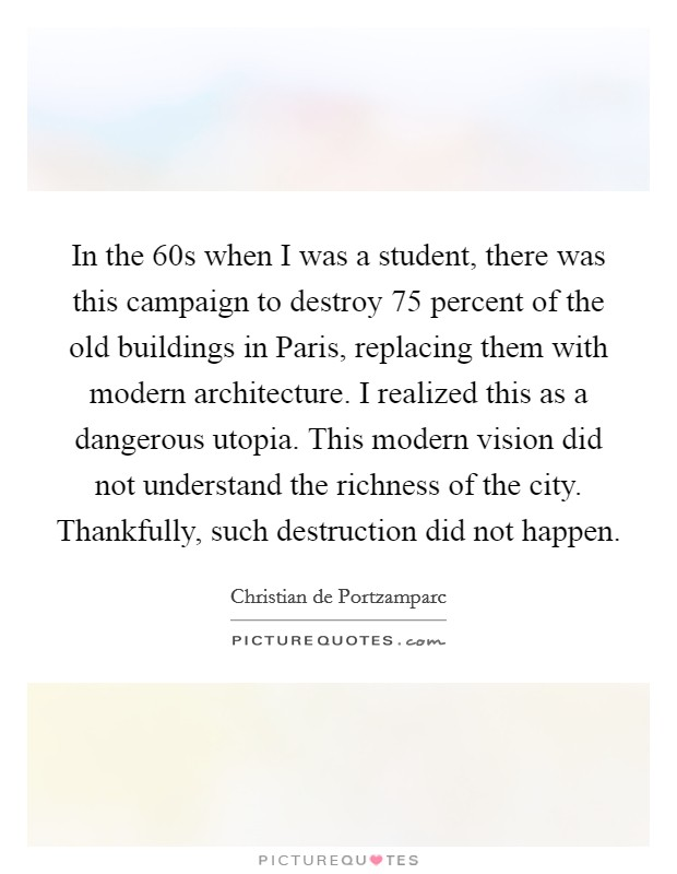 In the  60s when I was a student, there was this campaign to destroy 75 percent of the old buildings in Paris, replacing them with modern architecture. I realized this as a dangerous utopia. This modern vision did not understand the richness of the city. Thankfully, such destruction did not happen Picture Quote #1