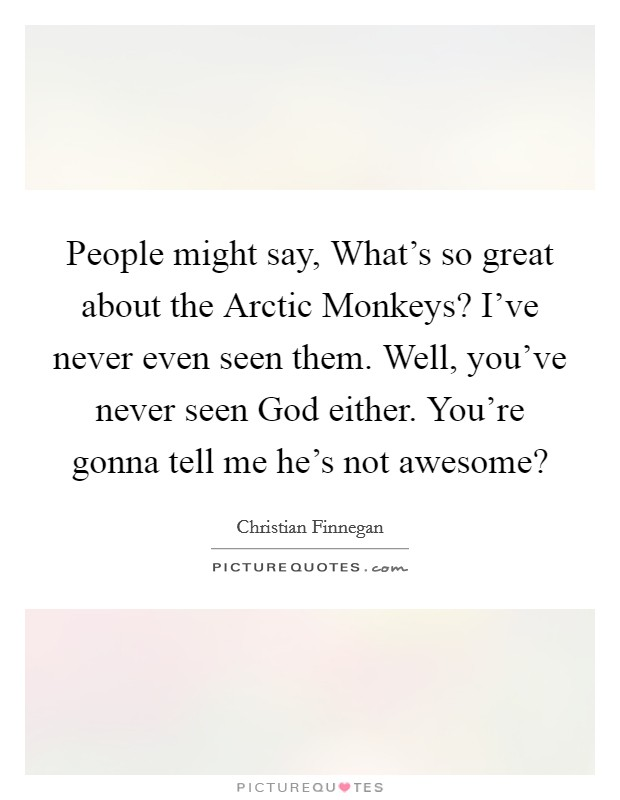 People might say, What\'s so great about the Arctic Monkeys ...