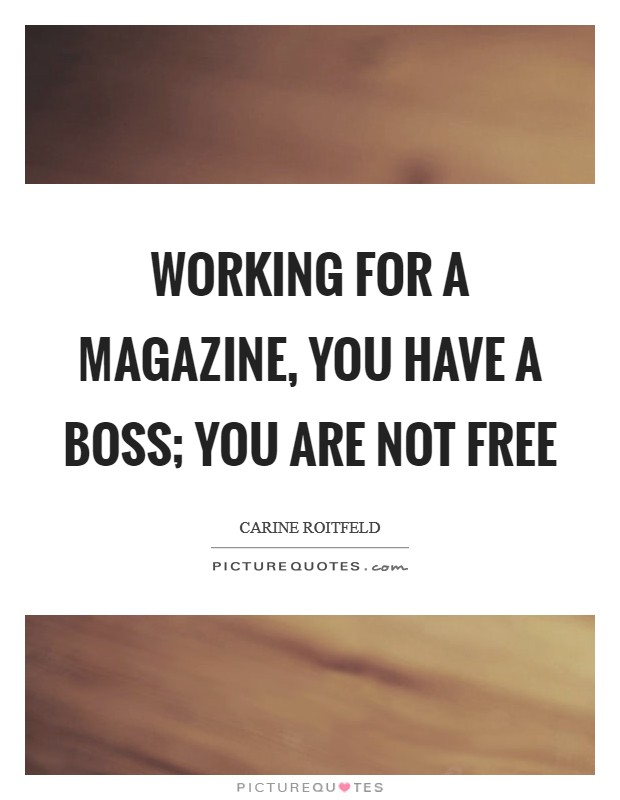 Working for a magazine, you have a boss; you are not free Picture Quote #1