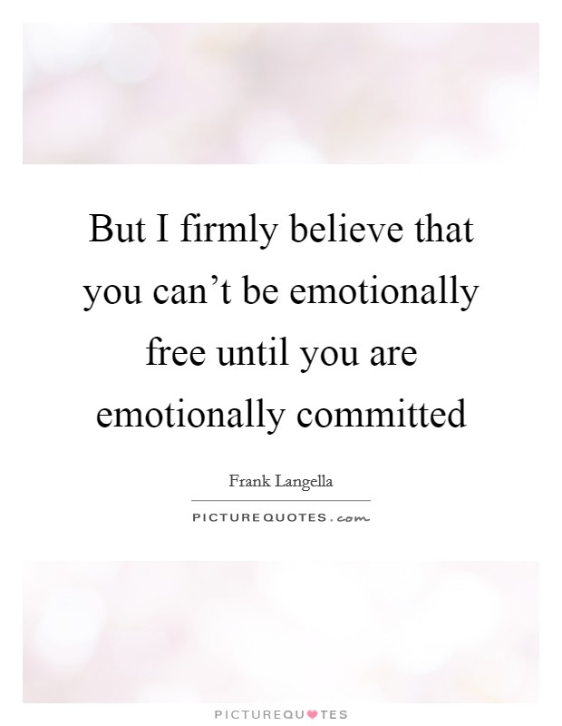 But I firmly believe that you can't be emotionally free until you are emotionally committed Picture Quote #1