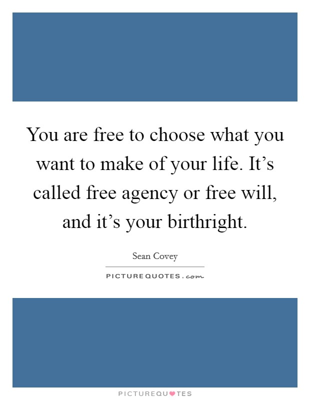 You are free to choose what you want to make of your life. It's called free agency or free will, and it's your birthright Picture Quote #1
