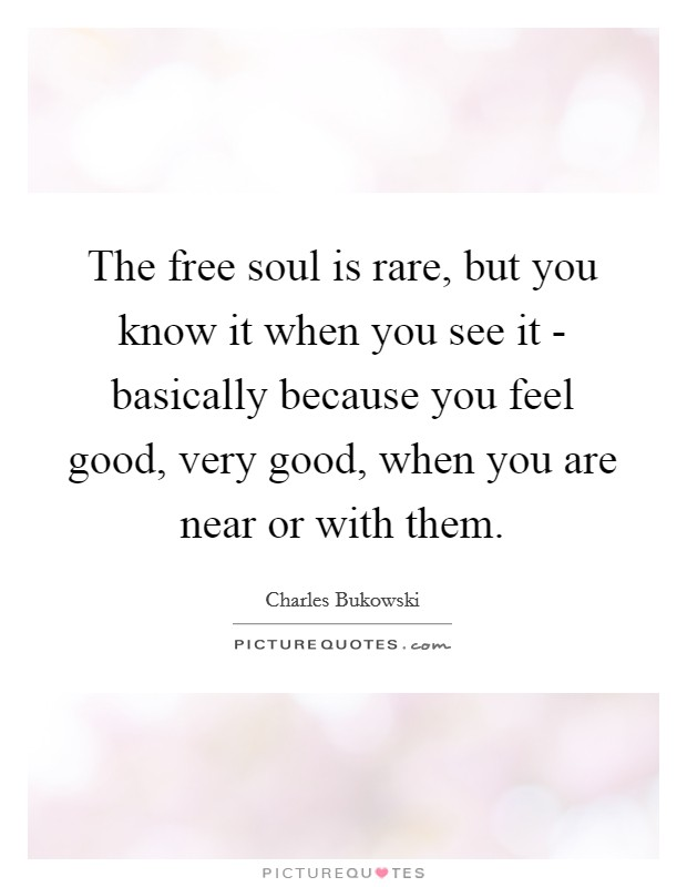 The free soul is rare, but you know it when you see it - basically because you feel good, very good, when you are near or with them Picture Quote #1