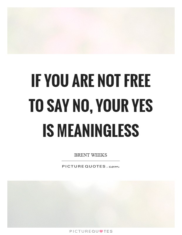 If you are not free to say no, your yes is meaningless Picture Quote #1