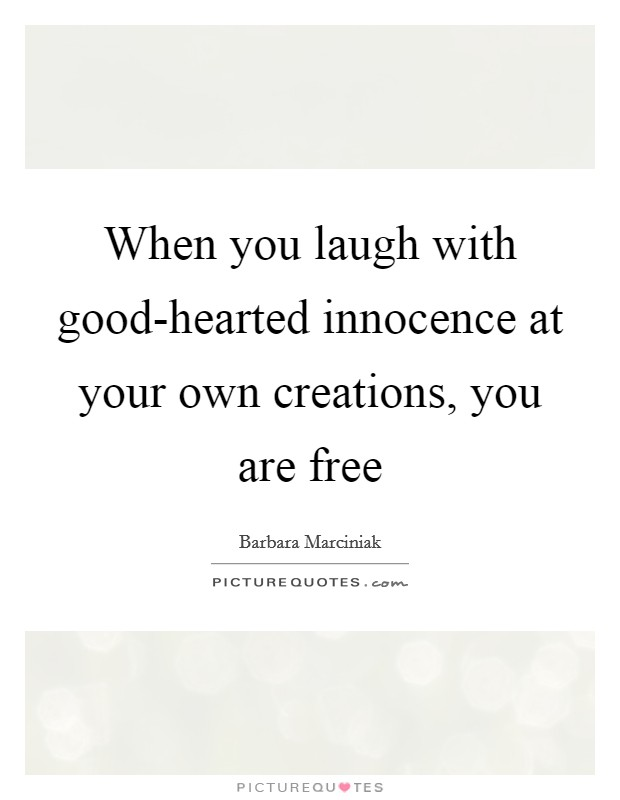 When you laugh with good-hearted innocence at your own creations, you are free Picture Quote #1