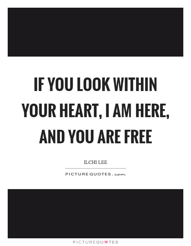If you look within your heart, I am here, and you are free Picture Quote #1